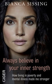 Always believe in your inner strength - How living in poverty and mental illness made me stronger ebook by Bianca Sissing