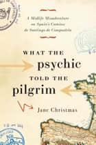 What the Psychic Told the Pilgrim - A Midlife Misadventure on Spain's Camino de Santiago de Compostela ebook by Jane Christmas