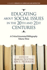 Educating About Social Issues in the 20th and 21st Centuries Vol. 3 - A Critical Annotated Bibliography ebook by Samuel Totten,Jon Pedersen