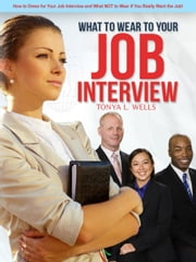 What to Wear To Your Job Interview: How to Dress for Your Job Interview and What NOT to Wear if You Really Want the Job! ebook by Tonya Wells