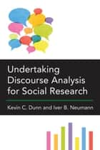 Undertaking Discourse Analysis for Social Research ebook by Kevin C Dunn, Iver B Neumann