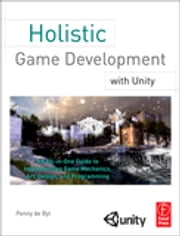Holistic Game Development with Unity - An All-in-One Guide to Implementing Game Mechanics, Art, Design and Programming ebook by Penny de Byl