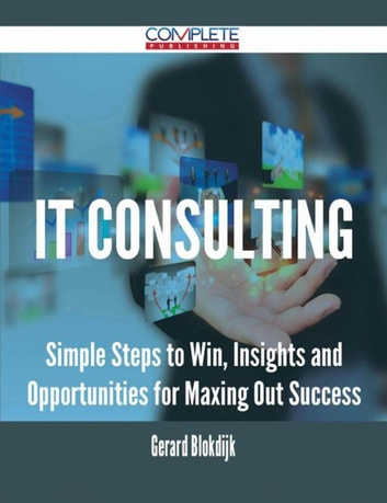 IT consulting - Simple Steps to Win, Insights and Opportunities for Maxing Out Success ebook by Gerard Blokdijk
