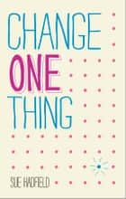 Change One Thing! - Make One Change and Embrace a Happier, More Successful You ebook by Sue Hadfield