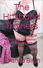 The Husband Trainers - Marriage Makeover Femdom Style ebook by Miranda Birch