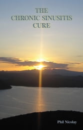 The Chronic Sinusitis Cure ebook by Phil Nicolay