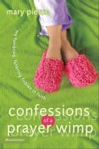 Confessions of a Prayer Wimp - My Fumbling, Faltering Foibles in Faith ebook by Mary Pierce