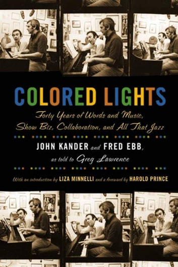 Colored Lights - Forty Years of Words and Music, Show Biz, Collaboration, and All That Jazz eBook by John Kander,Fred Ebb,Greg Lawrence