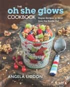 The Oh She Glows Cookbook - Vegan Recipes To Glow From The Inside Out ebook by Angela Liddon