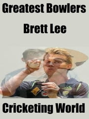 Greatest Bowlers: Brett Lee ebook by Cricketing World