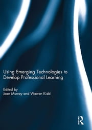 Using Emerging Technologies to Develop Professional Learning ebook by Jean Murray, Warren Kidd