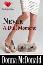 Never A Dull Moment - Another Romantic Comedy With Attitude ebook by Donna McDonald