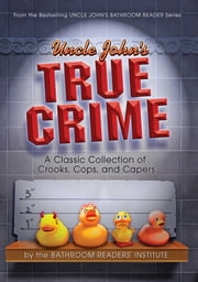 Uncle John's True Crime - A Classic Collection of Crooks, Cops, and Capers ebook by Bathroom Readers' Institute