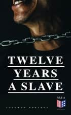 Twelve Years a Slave - A Narrative of a New York Citizen Kidnapped in Washington D.C. and Rescued From a Cotton Plantation Near the Red River in Louisiana ebook by Solomon Northup