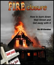 FIRECLOSURE How to burn down Wall Street and get away with it ebook by JH Gordon