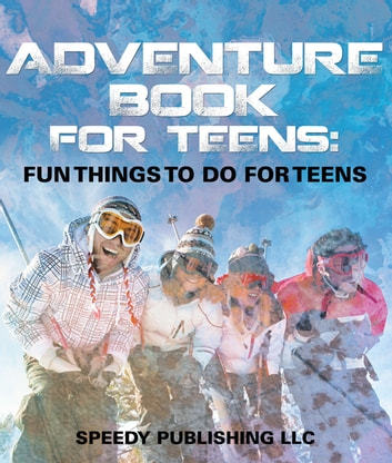 Adventure Book For Teens - Fun Things To Do For Teens ebook by Speedy Publishing