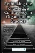 Rethinking the Knowledge Controversy in Organization Studies ebook by Walter R. Nord,Ann F. Connell