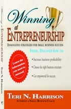 Winning at Entrepreneurship: Innovative Strategies for Small Business Success ebook by Teri Harrison