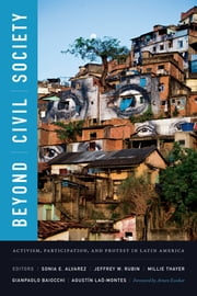 Beyond Civil Society - Activism, Participation, and Protest in Latin America ebook by Sonia E. Alvarez, Jeffrey W. Rubin, Millie Thayer,...