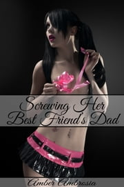 Screwing Her Best Friend's Dad ebook by Amber Ambrosia