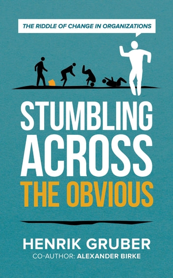 Stumbling across the obvious - The riddle of change in organizations ebook by Henrik Gruber