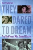 They Dared to Dream - Florida Women Who Shaped History ebook by Doris Weatherford, the Florida Commission on the Status of Women Foundation, Inc.