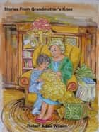 Stories From Grandmother's Knee ebook by Robert Adair Wilson
