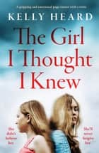 The Girl I Thought I Knew - A gripping and emotional page-turner with a twist ebook by Kelly Heard