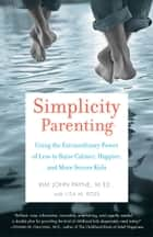 Simplicity Parenting - Using the Extraordinary Power of Less to Raise Calmer, Happier, and More SecureKids ebook by Lisa M. Ross, Kim John Payne