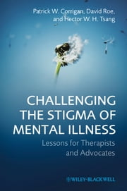 Challenging the Stigma of Mental Illness - Lessons for Therapists and Advocates ebook by Patrick W. Corrigan,David Roe,Hector W. H. Tsang