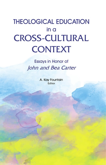 Theological Education in a Cross-Cultural Context - Essays in Honor of John and Bea Carter ebook by A. Kay Fountain