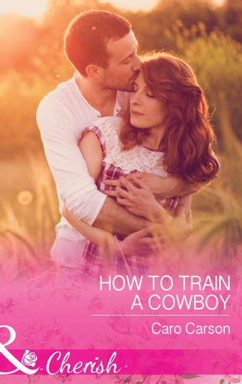 How To Train A Cowboy (Mills & Boon Cherish) (Texas Rescue, Book 6) ebook by Caro Carson