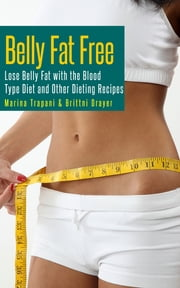 Belly Fat Free: Lose Belly Fat with the Blood Type Diet and Other Dieting Recipes ebook by Marina Trapani,Brittni Drayer