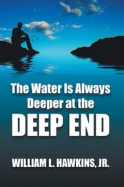 The Water Is Always Deeper In The Deep End - Lessons Learned ebook by William L. Hawkins, Jr.
