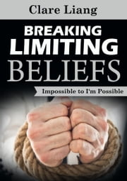 Breaking Limiting Beliefs: Impossible to I'm Possible ebook by Clare Liang