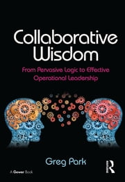 Collaborative Wisdom - From Pervasive Logic to Effective Operational Leadership ebook by Greg Park