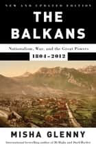 The Balkans: Nationalism, War, and the Great Powers, 1804-2012: New and Updated - New and Updated ebook by Misha Glenny