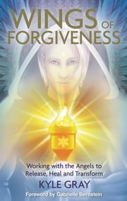 Wings of Forgiveness - Working with the Angels to Release, Heal and Transform ebook by Kyle Gray