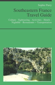 Southeastern France Travel Guide: Culture - Sightseeing - Activities - Hotels - Nightlife - Restaurants – Transportation (including Corsica, Languedoc, Roussillon, Provence, Alps, French Riviera, Rhone) ebook by Sophie Parry