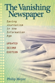The Vanishing Newspaper [2nd Ed] - Saving Journalism in the Information Age ebook by Philip Meyer