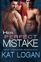 Her Perfect Mistake: MMF Menage Romance ebook by Kat Logan