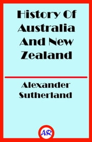 History Of Australia And New Zealand (Illustrated) ebook by Alexander Sutherland