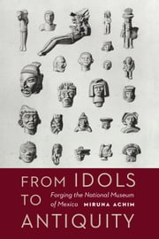 From Idols to Antiquity - Forging the National Museum of Mexico ebook by Miruna Achim