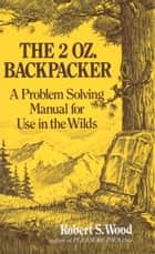 The 2 Oz. Backpacker - A Problem Solving Manual for Use in the Wilds ebook by Robert S. Wood