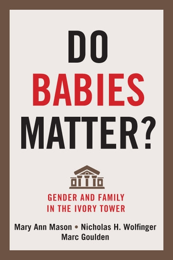 Do Babies Matter? - Gender and Family in the Ivory Tower ebook by Professor Mary Ann Mason,Professor Nicholas H. Wolfinger,Professor Marc Goulden