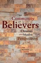 The Community of Believers - Christian and Muslim Perspectives ebook by Lucinda Mosher, David Marshall