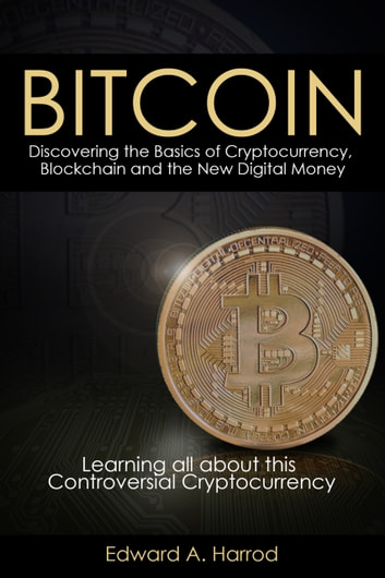 Bitcoins: Discovering the Basics of Cryptocurrency, Blockchain and the New Digital Money - Learning All About This Controversial Cryptocurrency eBook by Edward Harrod