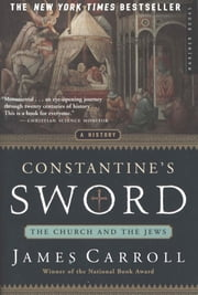 Constantine's Sword - The Church and the Jews -- A History ebook by James Carroll