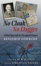 No Cloak, No Dagger - Allied Spycraft in Occupied France ebook by Benjamin Cowburn