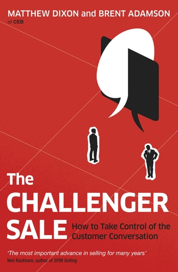 The Challenger Sale - How To Take Control of the Customer Conversation ebook by Matthew Dixon,Brent Adamson